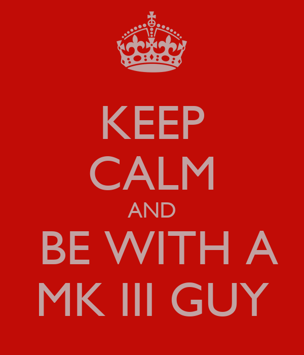 KEEP CALM AND  BE WITH A MK III GUY