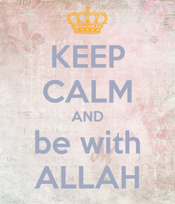 KEEP CALM AND be with ALLAH