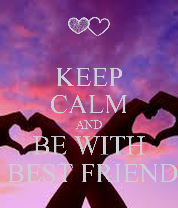 KEEP CALM AND BE WITH  BEST FRIEND