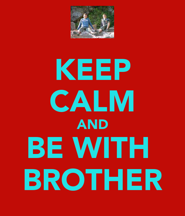 KEEP CALM AND BE WITH  BROTHER