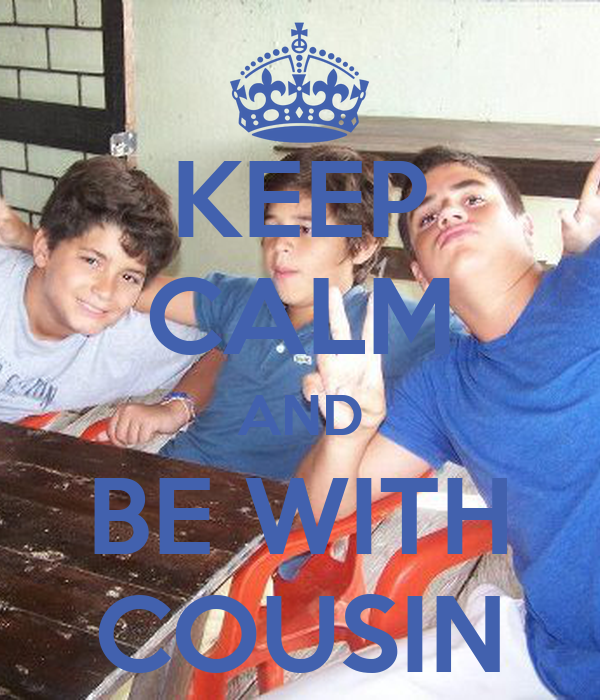 KEEP CALM AND BE WITH COUSIN