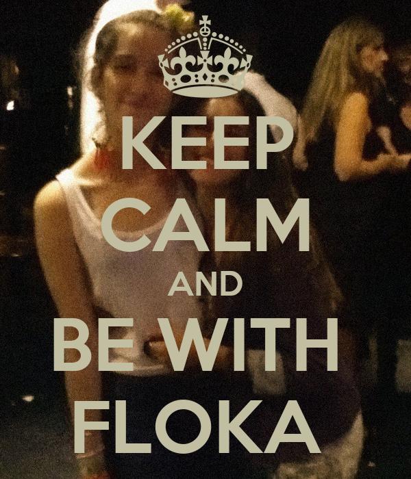 KEEP CALM AND BE WITH  FLOKA