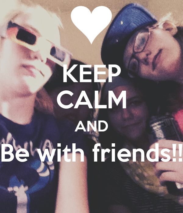 KEEP CALM AND Be with friends!!
