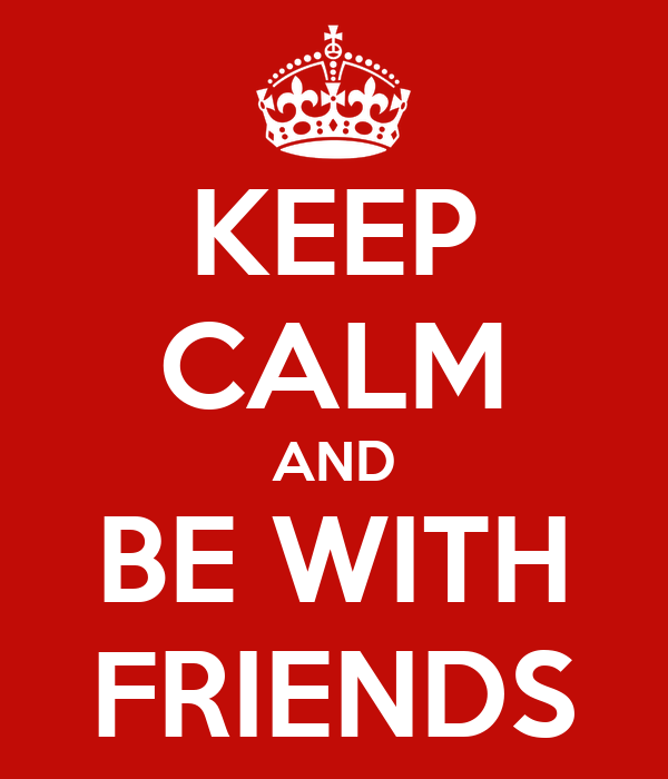 KEEP CALM AND BE WITH FRIENDS
