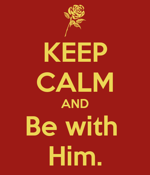 KEEP CALM AND Be with  Him.