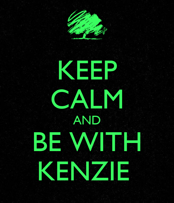 KEEP CALM AND BE WITH KENZIE