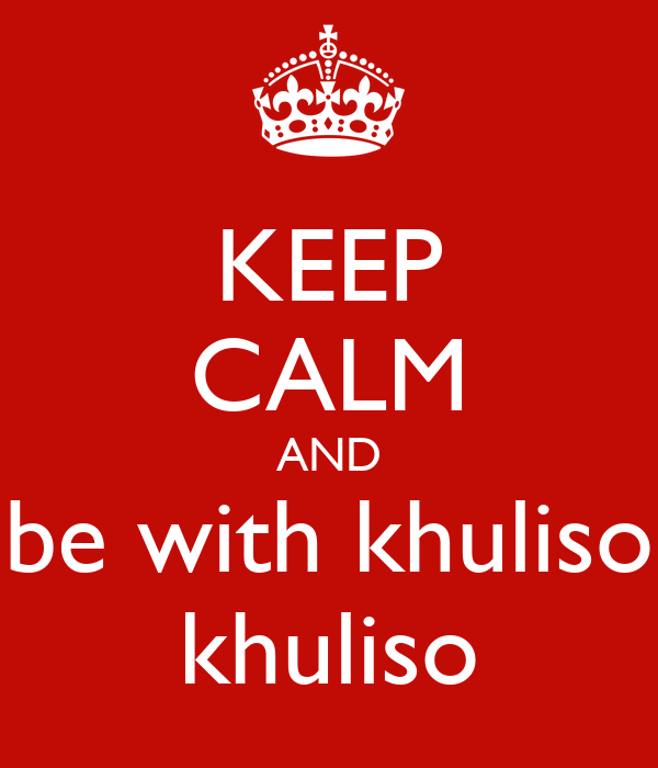 KEEP CALM AND be with khuliso khuliso