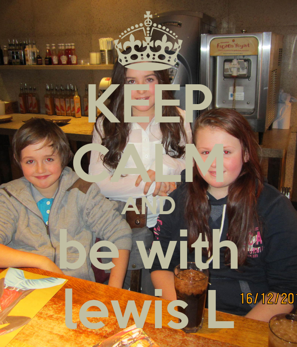 KEEP CALM AND be with lewis L