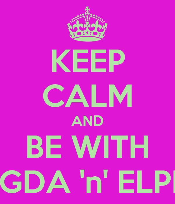KEEP CALM AND BE WITH MAGDA 'n' ELPIDA