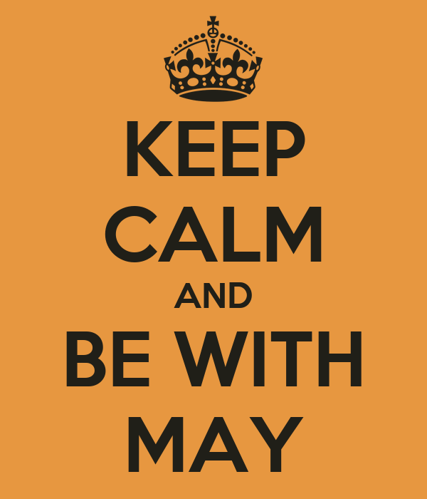 KEEP CALM AND BE WITH MAY
