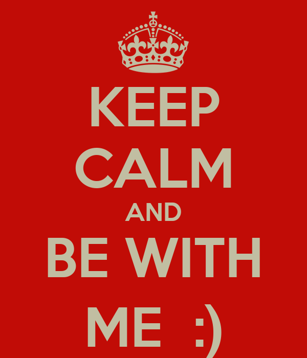 KEEP CALM AND BE WITH ME  :)