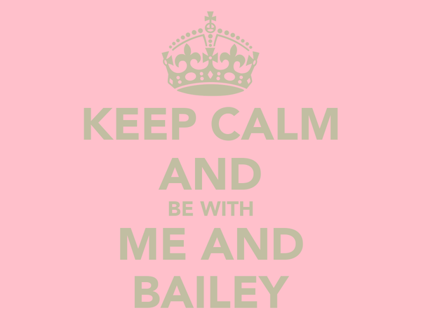 KEEP CALM AND BE WITH ME AND BAILEY