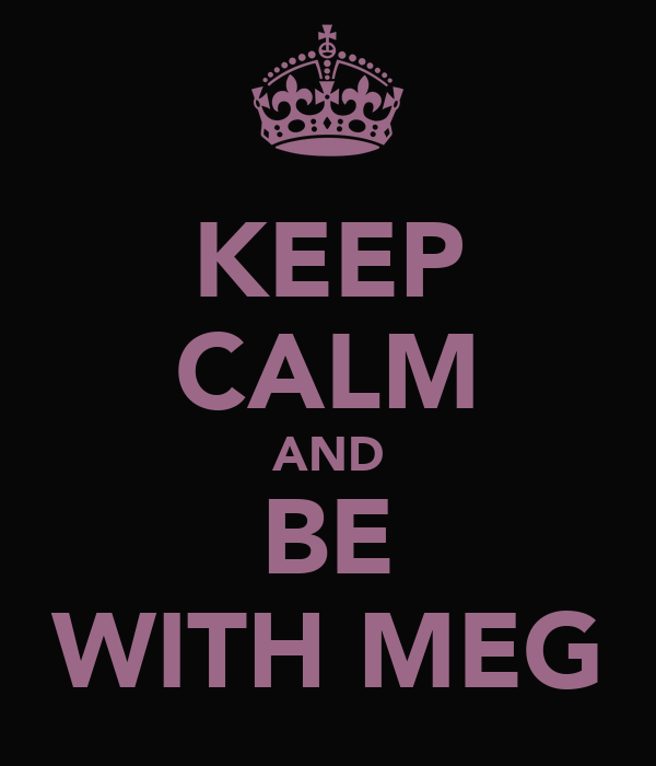 KEEP CALM AND BE WITH MEG