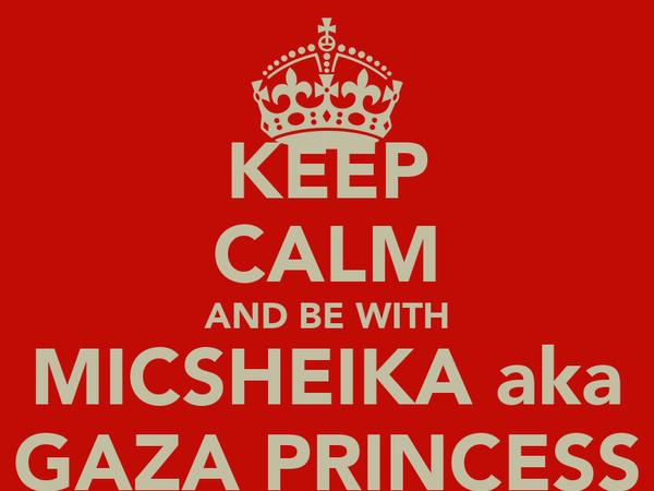 KEEP CALM AND BE WITH MICSHEIKA aka GAZA PRINCESS