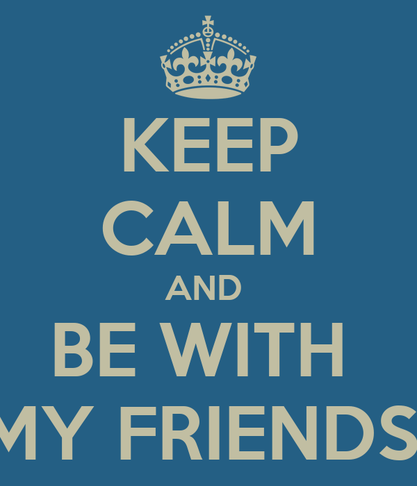 KEEP CALM AND  BE WITH  MY FRIENDS