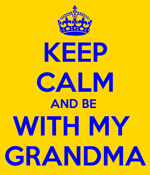 KEEP CALM AND BE  WITH MY  GRANDMA