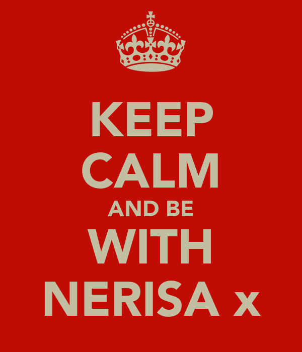 KEEP CALM AND BE WITH NERISA x