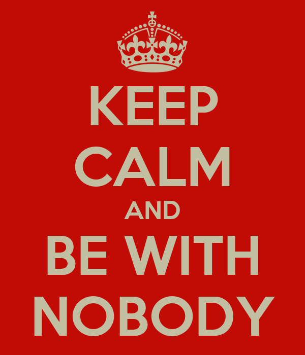 KEEP CALM AND BE WITH NOBODY
