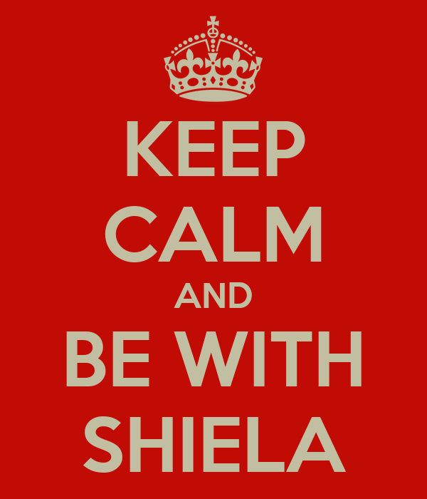 KEEP CALM AND BE WITH SHIELA