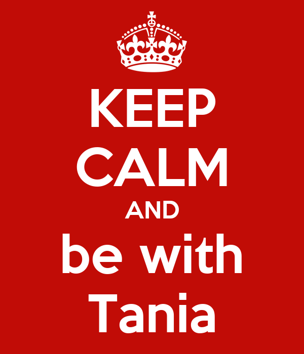 KEEP CALM AND be with Tania