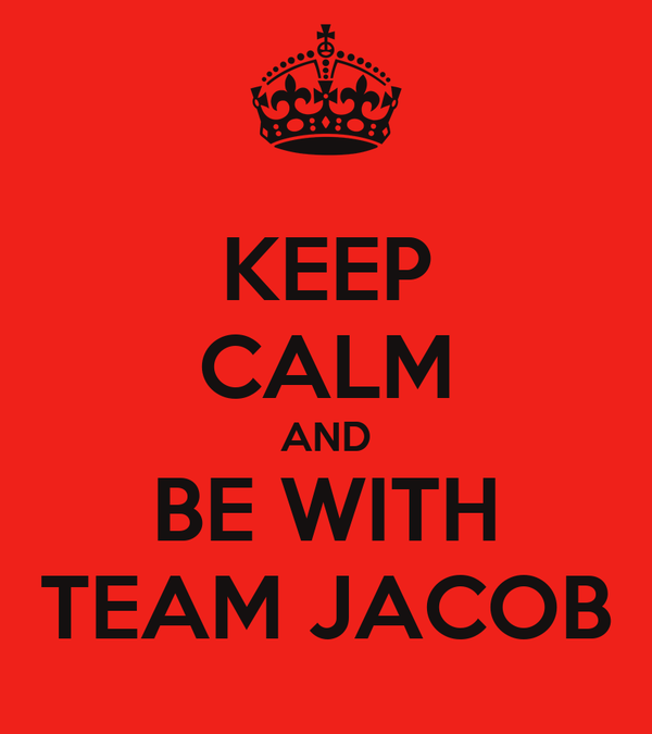 KEEP CALM AND BE WITH TEAM JACOB