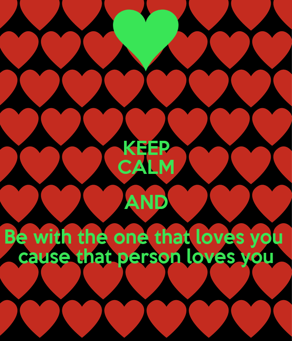 KEEP CALM AND Be with the one that loves you  cause that person loves you
