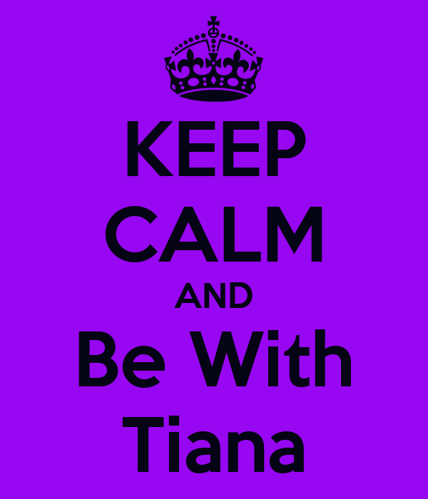 KEEP CALM AND Be With Tiana