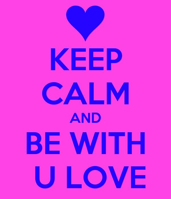 KEEP CALM AND BE WITH  U LOVE