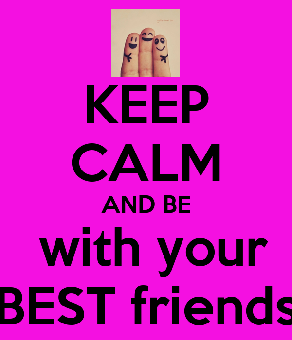 KEEP CALM AND BE  with your BEST friends