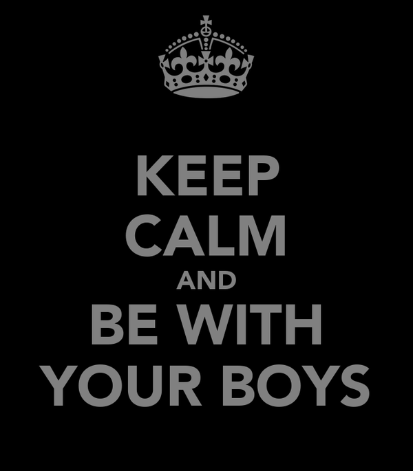 KEEP CALM AND BE WITH YOUR BOYS