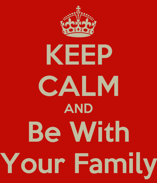 KEEP CALM AND Be With Your Family