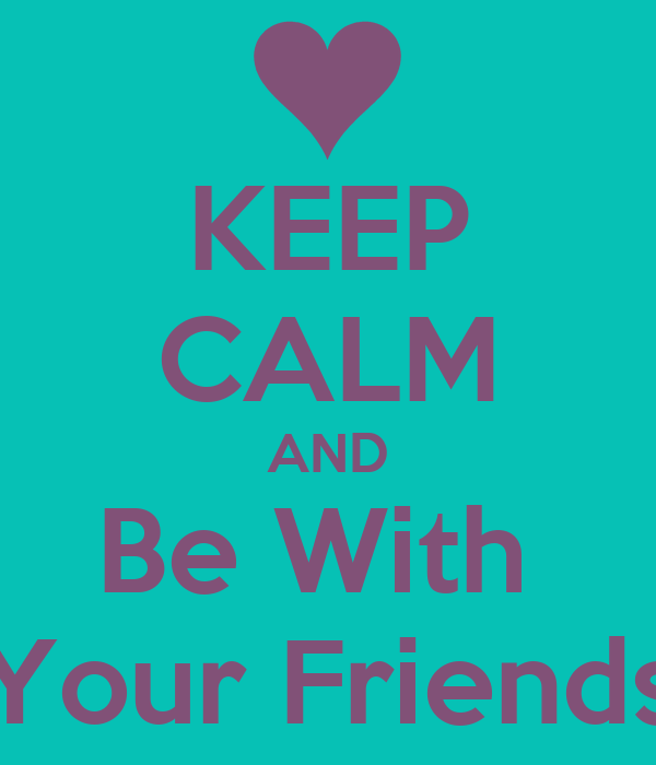KEEP CALM AND Be With  Your Friends