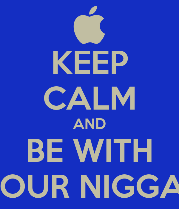 KEEP CALM AND BE WITH YOUR NIGGAS