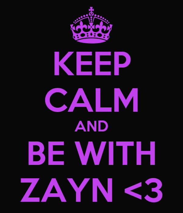 KEEP CALM AND BE WITH ZAYN <3