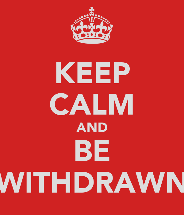 KEEP CALM AND BE WITHDRAWN