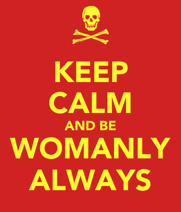 KEEP CALM AND BE WOMANLY ALWAYS
