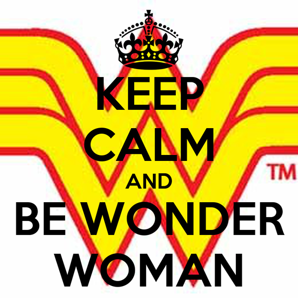 KEEP CALM AND BE WONDER WOMAN