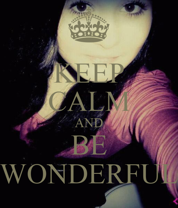 KEEP CALM AND BE WONDERFUL
