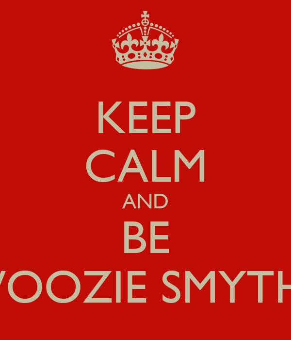 KEEP CALM AND BE WOOZIE SMYTH!!