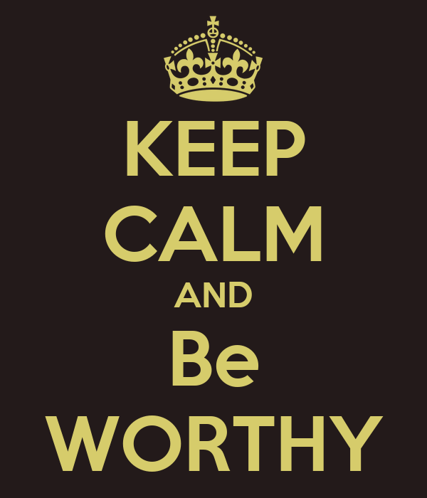 KEEP CALM AND Be WORTHY