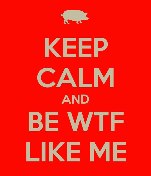 KEEP CALM AND BE WTF LIKE ME