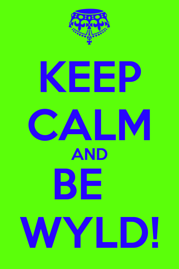 KEEP CALM AND BE   WYLD!