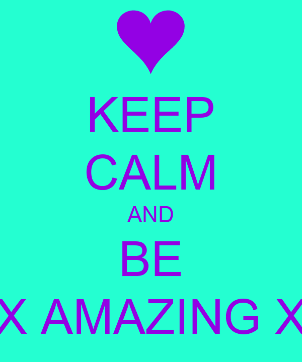 KEEP CALM AND BE X AMAZING X