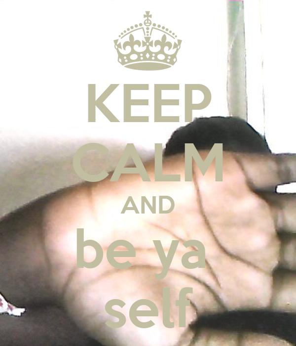KEEP CALM AND be ya  self