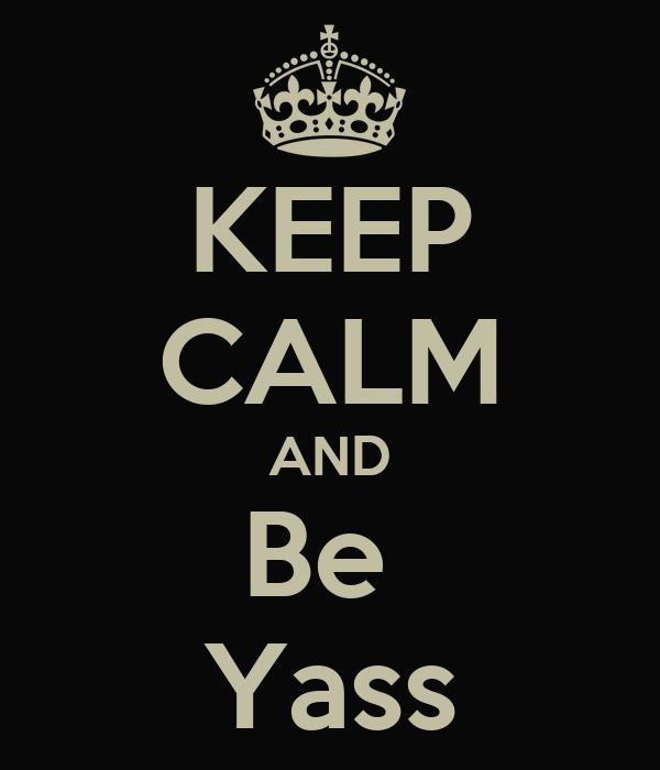 KEEP CALM AND Be  Yass