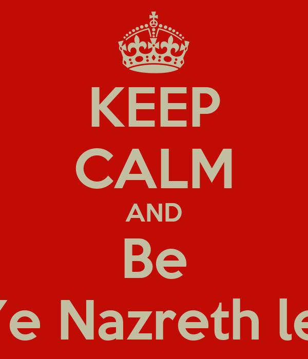 KEEP CALM AND Be Ye Nazreth lej