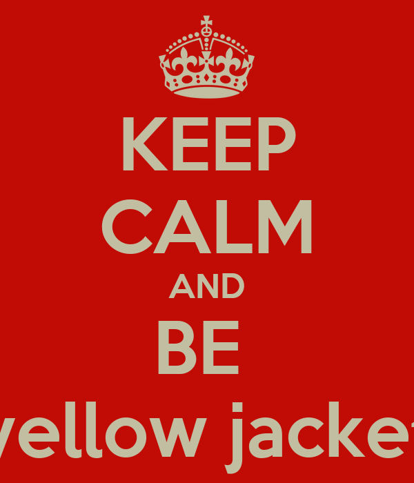 KEEP CALM AND BE  yellow jacket