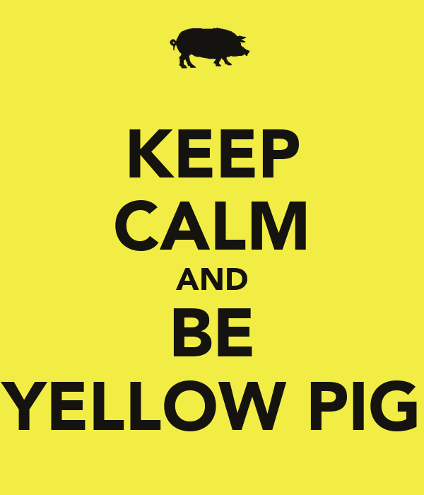 KEEP CALM AND BE YELLOW PIG