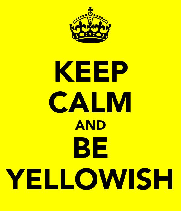 KEEP CALM AND BE YELLOWISH
