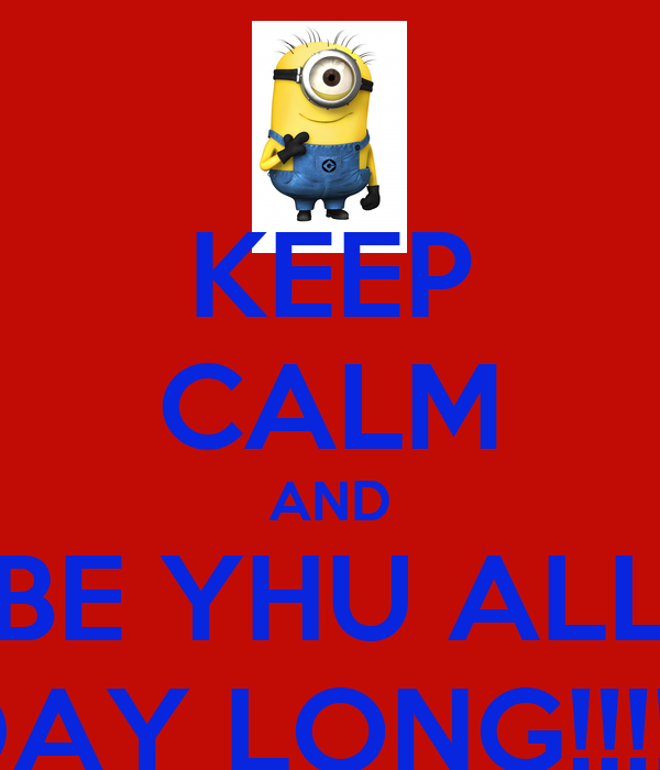 KEEP CALM AND BE YHU ALL DAY LONG!!!!!!
